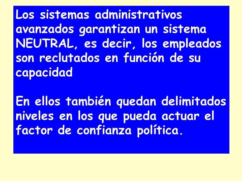 Los sistemas administrativos avanzados garantizan un sistema NEUTRAL, es decir, los empleados son reclutados en función de su capacidad En ellos también quedan delimitados niveles en los que pueda actuar el factor de confianza política.