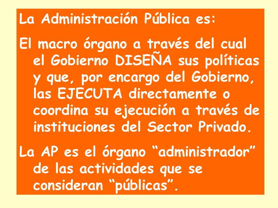 La Administración Pública es: El macro órgano a través del cual el Gobierno DISEÑA sus políticas y que, por encargo del Gobierno, las EJECUTA directamente o coordina su ejecución a través de instituciones del Sector Privado.