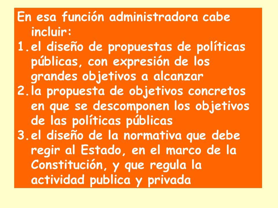 En esa función administradora cabe incluir: 1.el diseño de propuestas de políticas públicas, con expresión de los grandes objetivos a alcanzar 2.la propuesta de objetivos concretos en que se descomponen los objetivos de las políticas públicas 3.el diseño de la normativa que debe regir al Estado, en el marco de la Constitución, y que regula la actividad publica y privada
