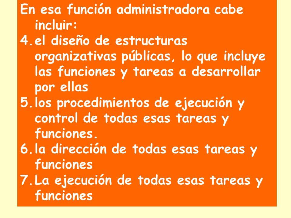 En esa función administradora cabe incluir: 4.el diseño de estructuras organizativas públicas, lo que incluye las funciones y tareas a desarrollar por ellas 5.los procedimientos de ejecución y control de todas esas tareas y funciones.