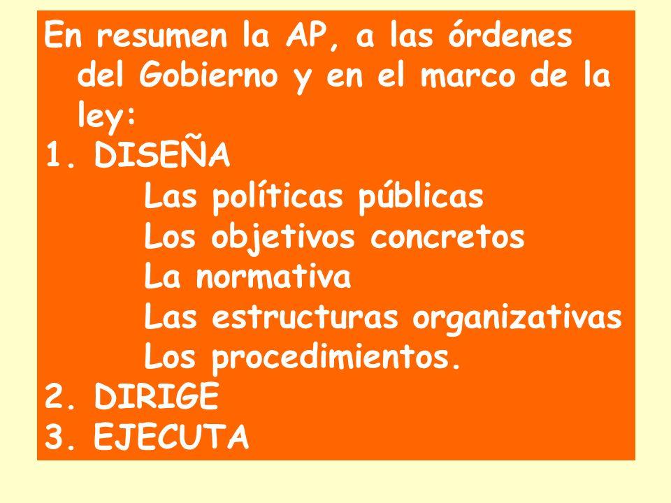 En resumen la AP, a las órdenes del Gobierno y en el marco de la ley: 1. DISEÑA Las políticas públicas Los objetivos concretos La normativa Las estruc