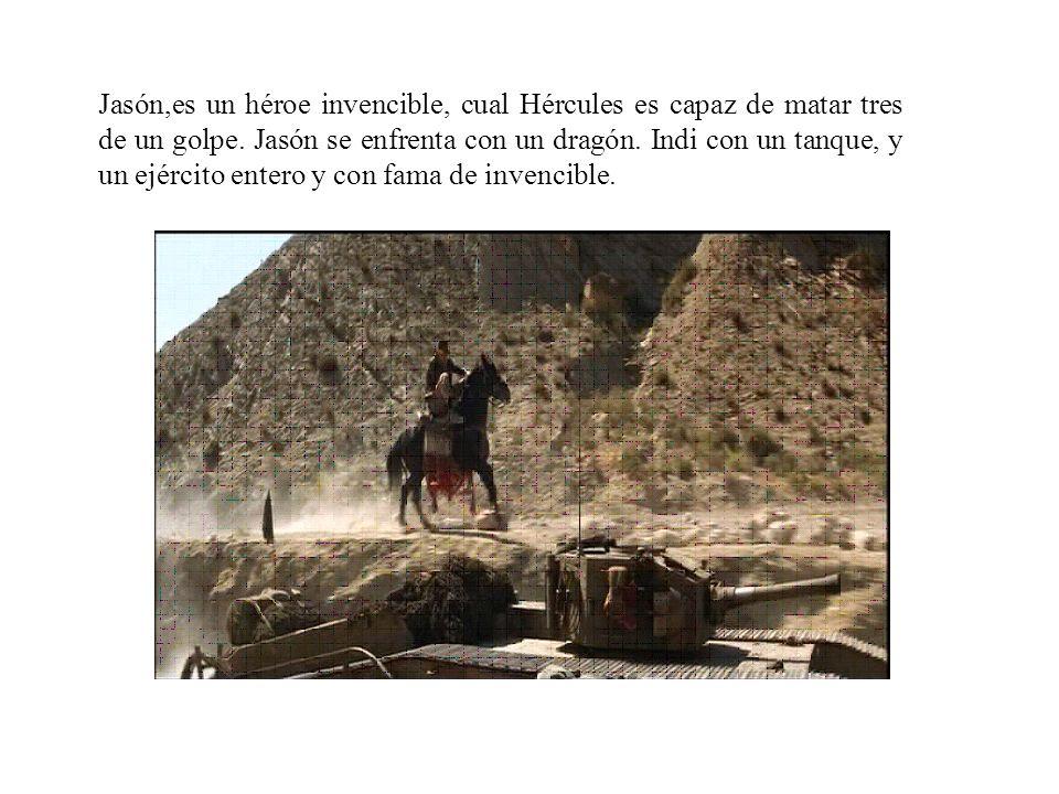 Jasón,es un héroe invencible, cual Hércules es capaz de matar tres de un golpe. Jasón se enfrenta con un dragón. Indi con un tanque, y un ejército ent