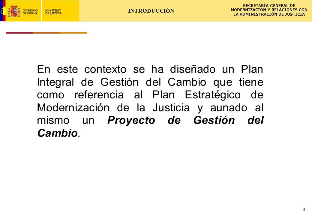 ISCSME-091588-1LL 02.03.2009 SECRETARÍA GENERAL DE MODERNIZACIÓN Y RELACIONES CON LA ADMINISTRACIÓN DE JUSTICIA 6 INTRODUCCIÓN En este contexto se ha diseñado un Plan Integral de Gestión del Cambio que tiene como referencia al Plan Estratégico de Modernización de la Justicia y aunado al mismo un Proyecto de Gestión del Cambio.