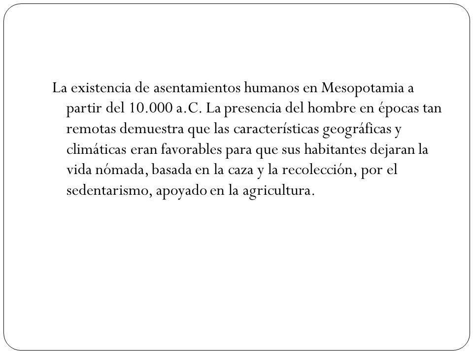 La existencia de asentamientos humanos en Mesopotamia a partir del 10.000 a.C. La presencia del hombre en épocas tan remotas demuestra que las caracte