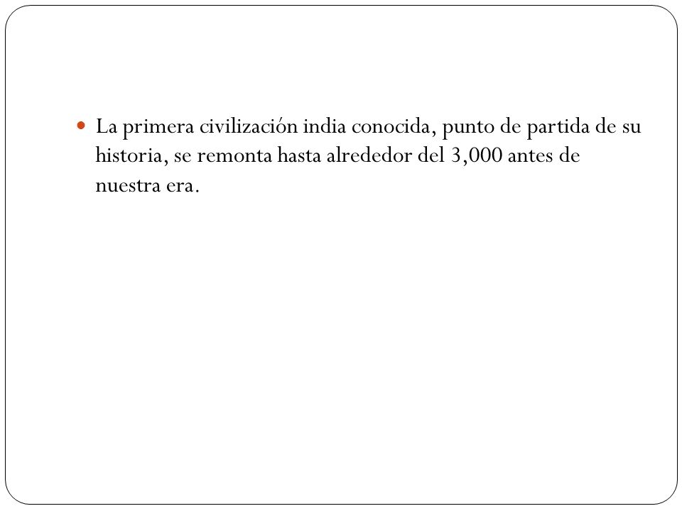 La primera civilización india conocida, punto de partida de su historia, se remonta hasta alrededor del 3,000 antes de nuestra era.