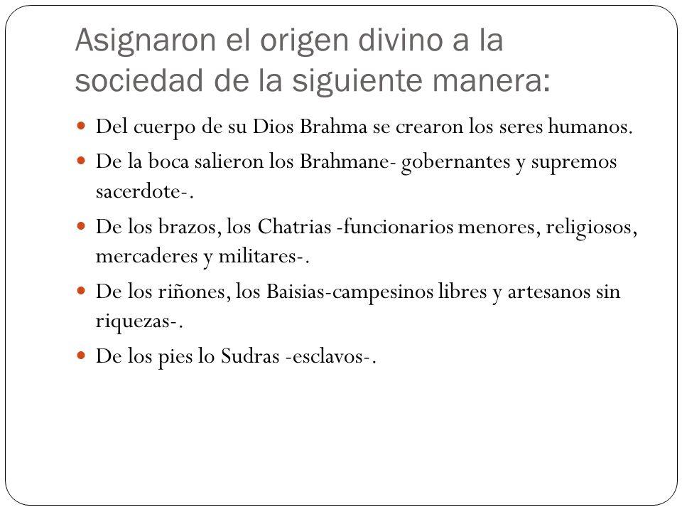 Asignaron el origen divino a la sociedad de la siguiente manera: Del cuerpo de su Dios Brahma se crearon los seres humanos. De la boca salieron los Br