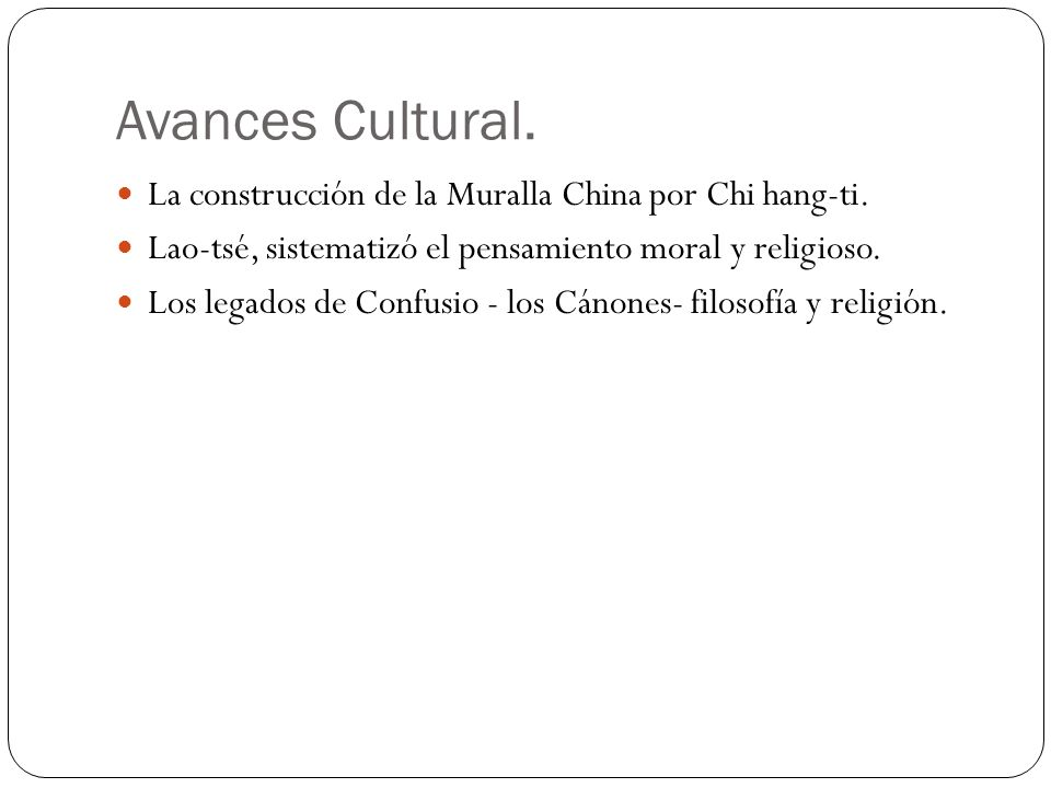 Avances Cultural. La construcción de la Muralla China por Chi hang-ti. Lao-tsé, sistematizó el pensamiento moral y religioso. Los legados de Confusio