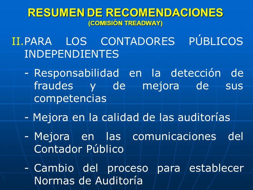 RESUMEN DE RECOMENDACIONES (COMISIÓN TREADWAY) III.PARA LA SEC Y OTROS PARA MEJORAR EL ENTORNO REGULATORIO/LEGAL - Nuevas sanciones y mayor vigilancia para actos delictivos - Mejorar la regulación de la profesión de Contador Público -Recursos suficientes de las autoridades regulatorias (SEC) -Mejorar la regulación federal para las Instituciones Financieras - Mejorar la supervisión de los CPAs - Visión a largo plazo