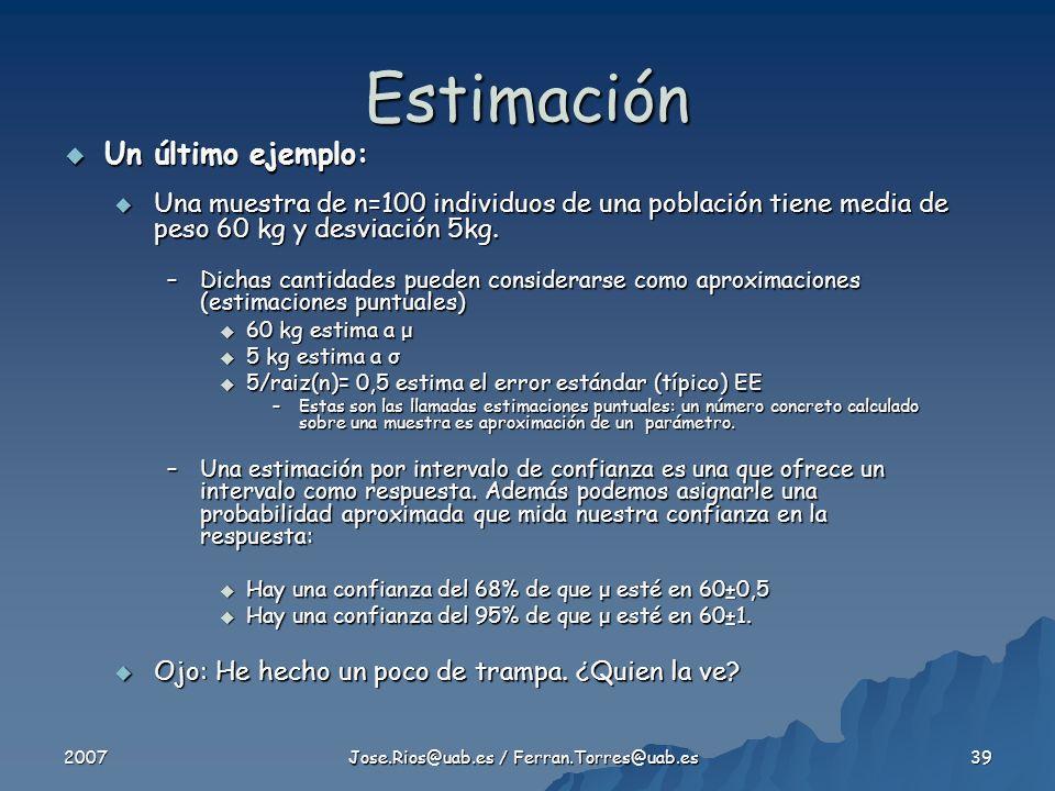 2007 Jose.Rios@uab.es / Ferran.Torres@uab.es 39 Estimación Un último ejemplo: Un último ejemplo: Una muestra de n=100 individuos de una población tiene media de peso 60 kg y desviación 5kg.