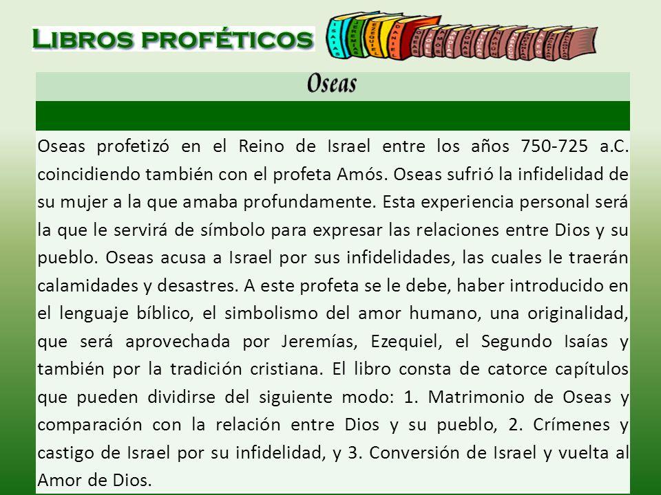 Oseas profetizó en el Reino de Israel entre los años 750-725 a.C. coincidiendo también con el profeta Amós. Oseas sufrió la infidelidad de su mujer a