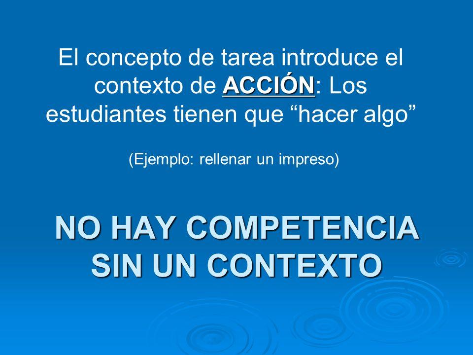 NO HAY COMPETENCIA SIN UN CONTEXTO ACCIÓN El concepto de tarea introduce el contexto de ACCIÓN: Los estudiantes tienen que hacer algo (Ejemplo: rellenar un impreso)