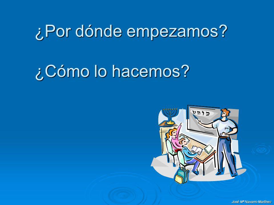 José Mª Navarro Martínez ¿Por dónde empezamos? ¿Cómo lo hacemos?