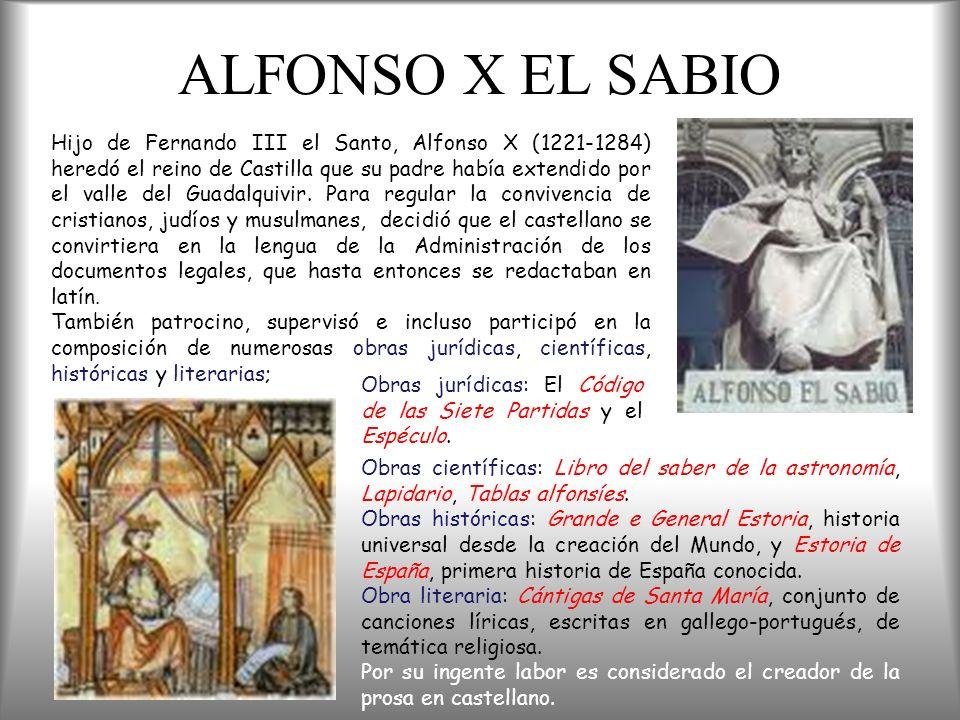 ALFONSO X EL SABIO Hijo de Fernando III el Santo, Alfonso X (1221-1284) heredó el reino de Castilla que su padre había extendido por el valle del Guad