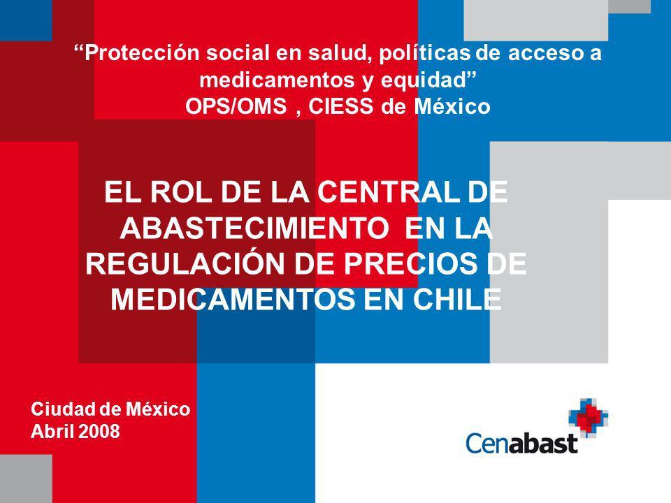 EL ROL DE LA CENTRAL DE ABASTECIMIENTO EN LA REGULACIÓN DE PRECIOS DE MEDICAMENTOS EN CHILE Protección social en salud, políticas de acceso a medicamentos y equidad OPS/OMS, CIESS de México Ciudad de México Abril 2008