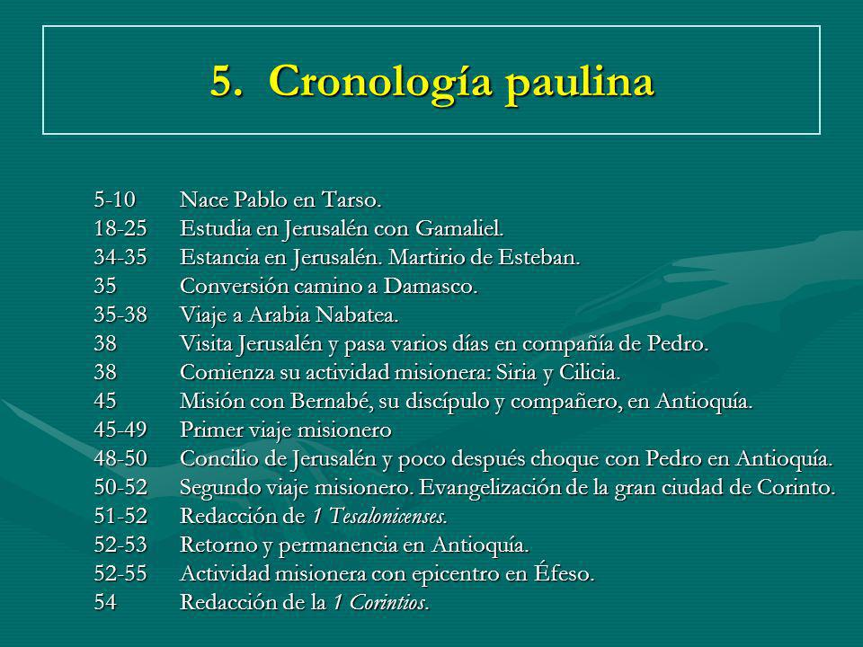 5. Cronología paulina 5-10Nace Pablo en Tarso. 18-25Estudia en Jerusalén con Gamaliel. 34-35Estancia en Jerusalén. Martirio de Esteban. 35Conversión c