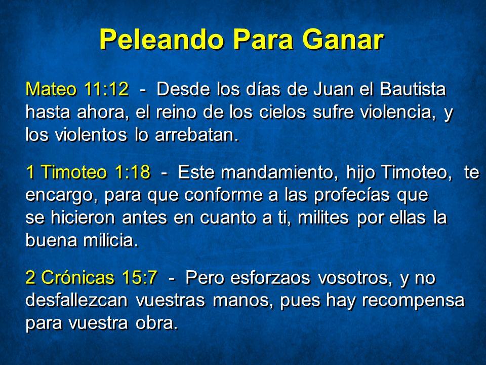 Peleando Para Ganar Mateo 11:12 - Desde los días de Juan el Bautista hasta ahora, el reino de los cielos sufre violencia, y los violentos lo arrebatan