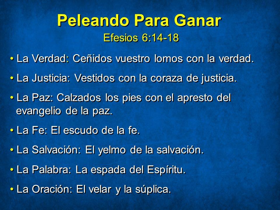 Peleando Para Ganar Efesios 6:14-18 La Verdad: Ceñidos vuestro lomos con la verdad. La Justicia: Vestidos con la coraza de justicia. La Paz: Calzados
