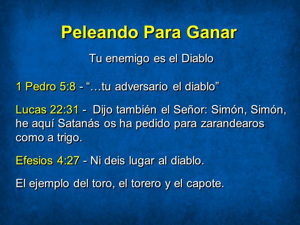 Peleando Para Ganar Tu enemigo es el Diablo 1 Pedro 5:8 - …tu adversario el diablo Lucas 22:31 - Dijo también el Señor: Simón, Simón, he aquí Satanás