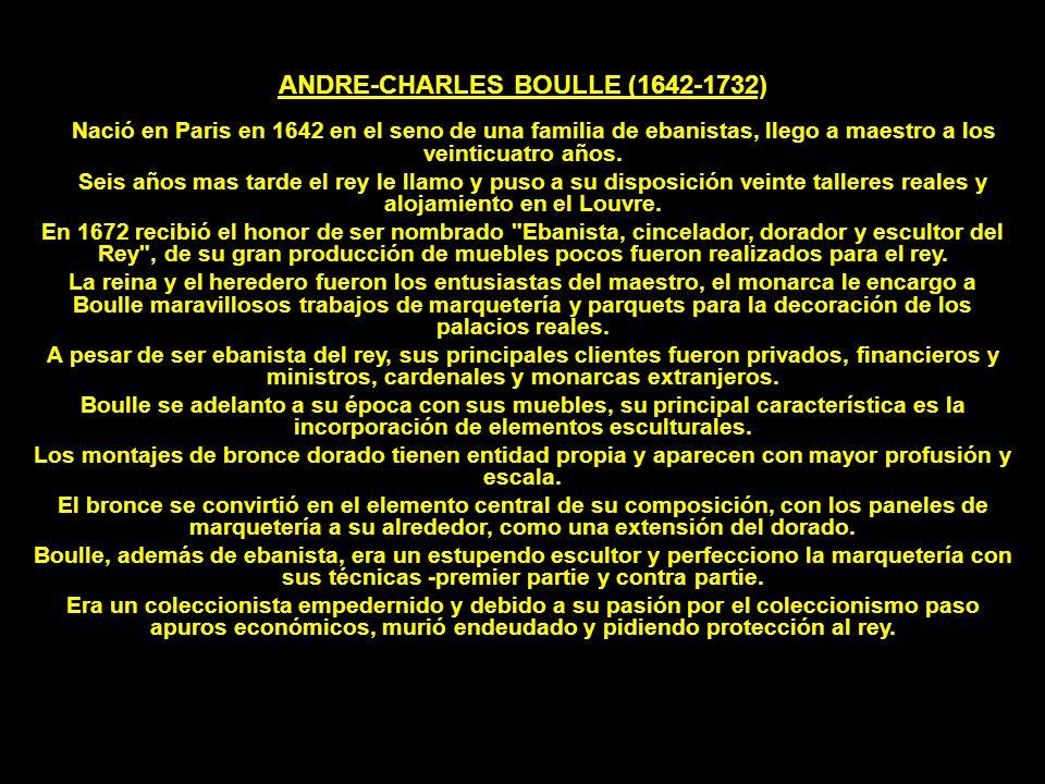 ANDRE-CHARLES BOULLE (1642-1732) Nació en Paris en 1642 en el seno de una familia de ebanistas, llego a maestro a los veinticuatro años. Seis años mas