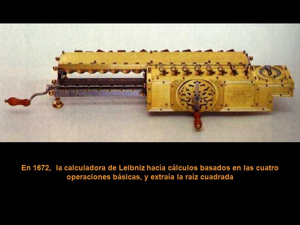 En 1672, la calculadora de Leibniz hacía cálculos basados en las cuatro operaciones básicas, y extraía la raíz cuadrada