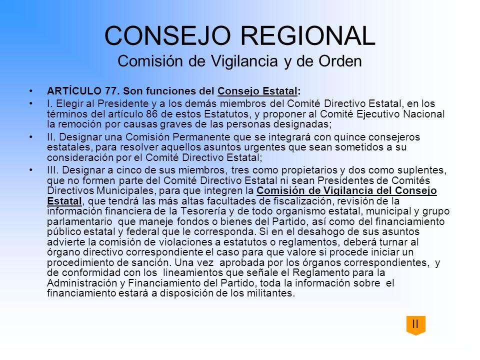 CONSEJO REGIONAL Comisión de Vigilancia y de Orden ARTÍCULO 77. Son funciones del Consejo Estatal: I. Elegir al Presidente y a los demás miembros del