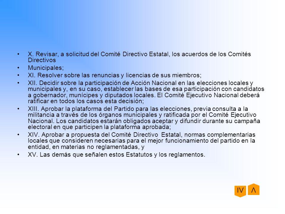 X. Revisar, a solicitud del Comité Directivo Estatal, los acuerdos de los Comités Directivos Municipales; XI. Resolver sobre las renuncias y licencias