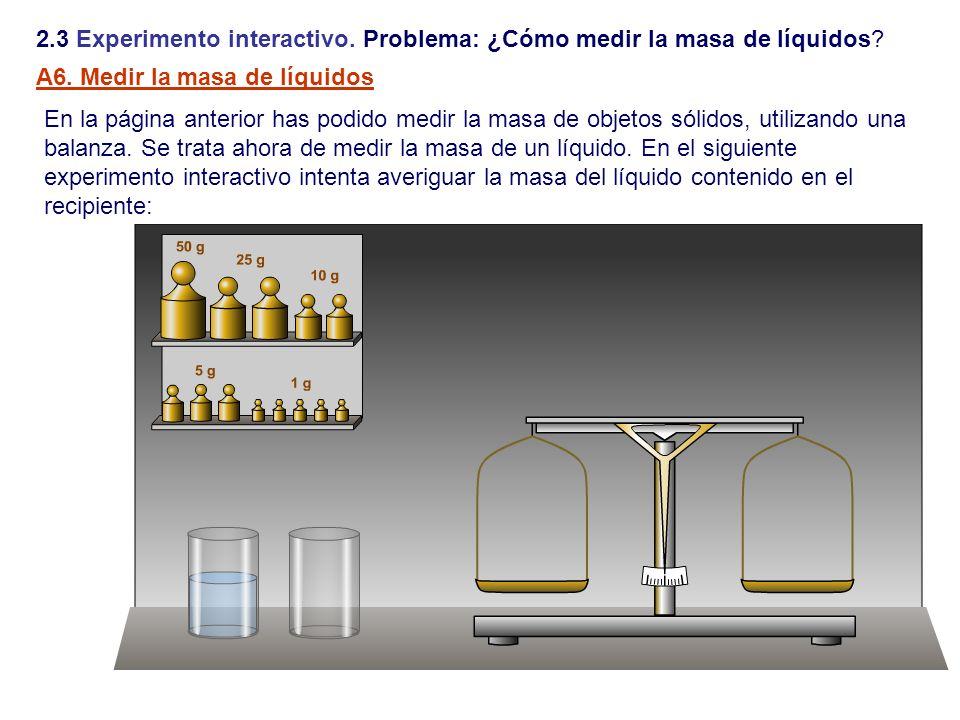 2.3 Experimento interactivo. Problema: ¿Cómo medir la masa de líquidos? En la página anterior has podido medir la masa de objetos sólidos, utilizando