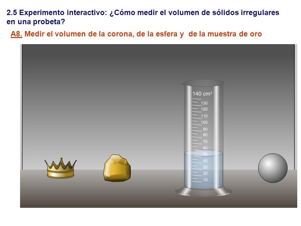 2.5 Experimento interactivo: ¿Cómo medir el volumen de sólidos irregulares en una probeta? A8. Medir el volumen de la corona, de la esfera y de la mue