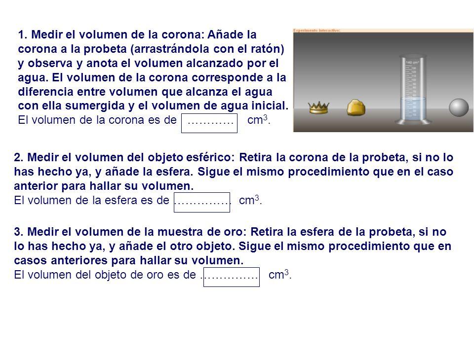 1. Medir el volumen de la corona: Añade la corona a la probeta (arrastrándola con el ratón) y observa y anota el volumen alcanzado por el agua. El vol