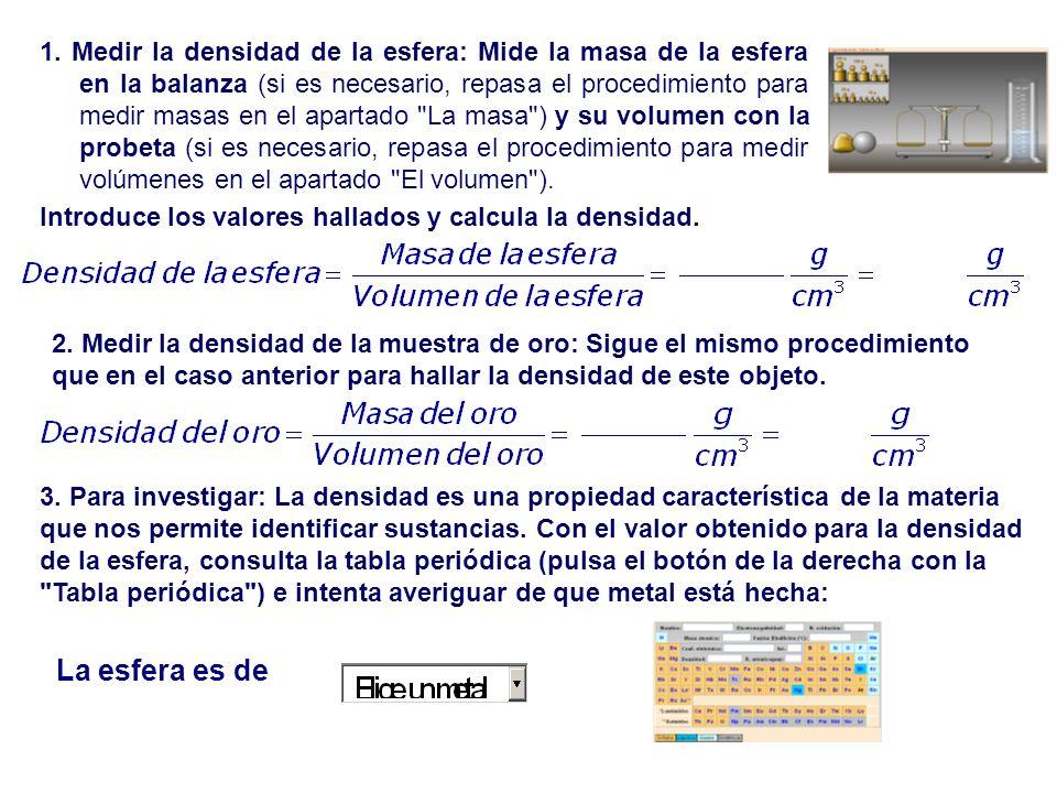 2. Medir la densidad de la muestra de oro: Sigue el mismo procedimiento que en el caso anterior para hallar la densidad de este objeto. 3. Para invest