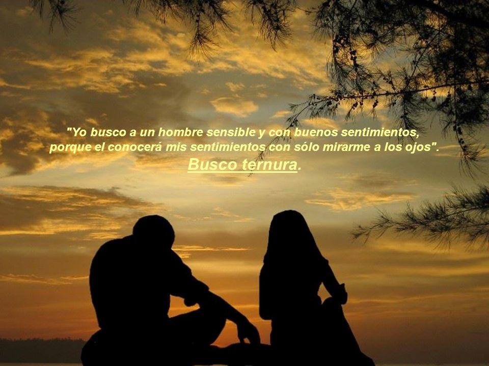 Yo busco a un hombre sensible y con buenos sentimientos, porque el conocerá mis sentimientos con sólo mirarme a los ojos .