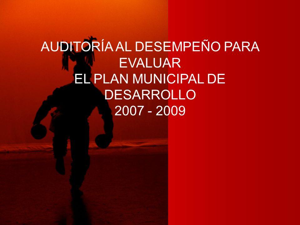 AUDITORÍA AL DESEMPEÑO PARA EVALUAR EL PLAN MUNICIPAL DE DESARROLLO 2007 - 2009