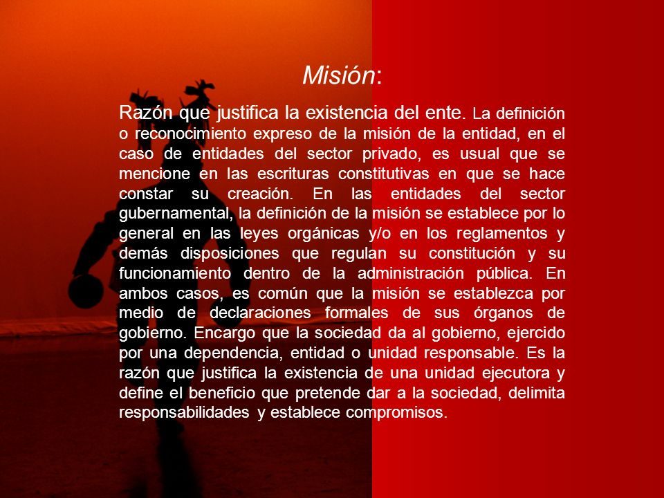 Misión: Razón que justifica la existencia del ente. La definición o reconocimiento expreso de la misión de la entidad, en el caso de entidades del sec