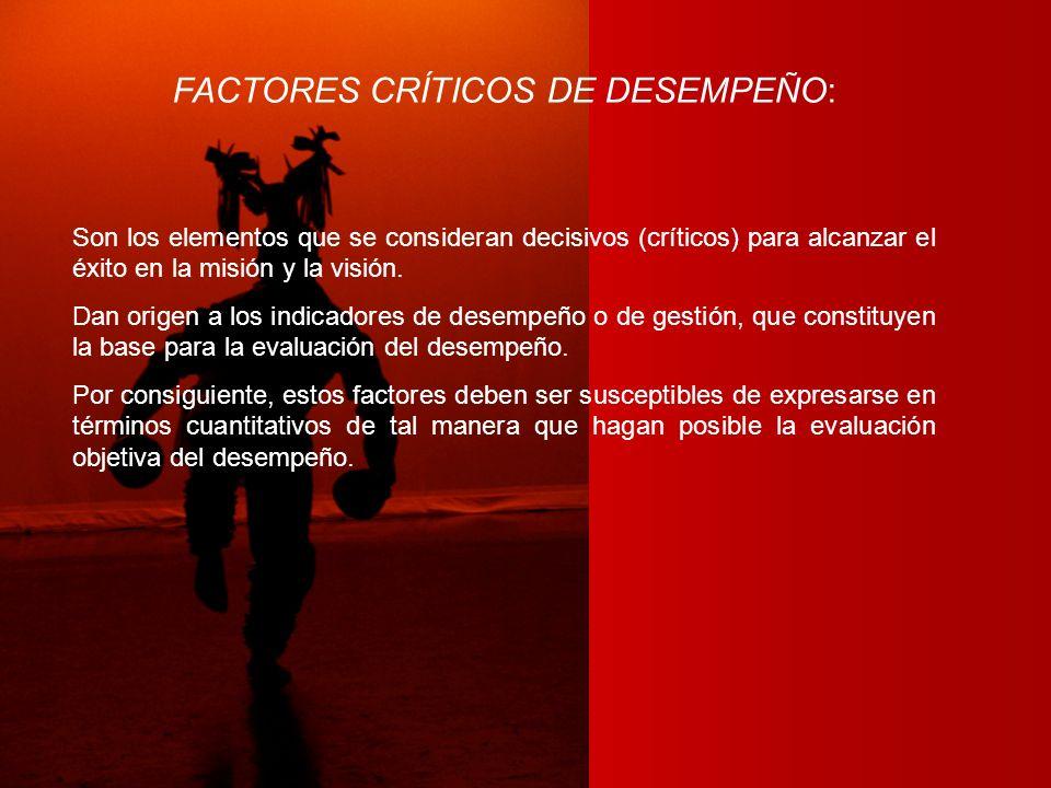 FACTORES CRÍTICOS DE DESEMPEÑO: Son los elementos que se consideran decisivos (críticos) para alcanzar el éxito en la misión y la visión. Dan origen a