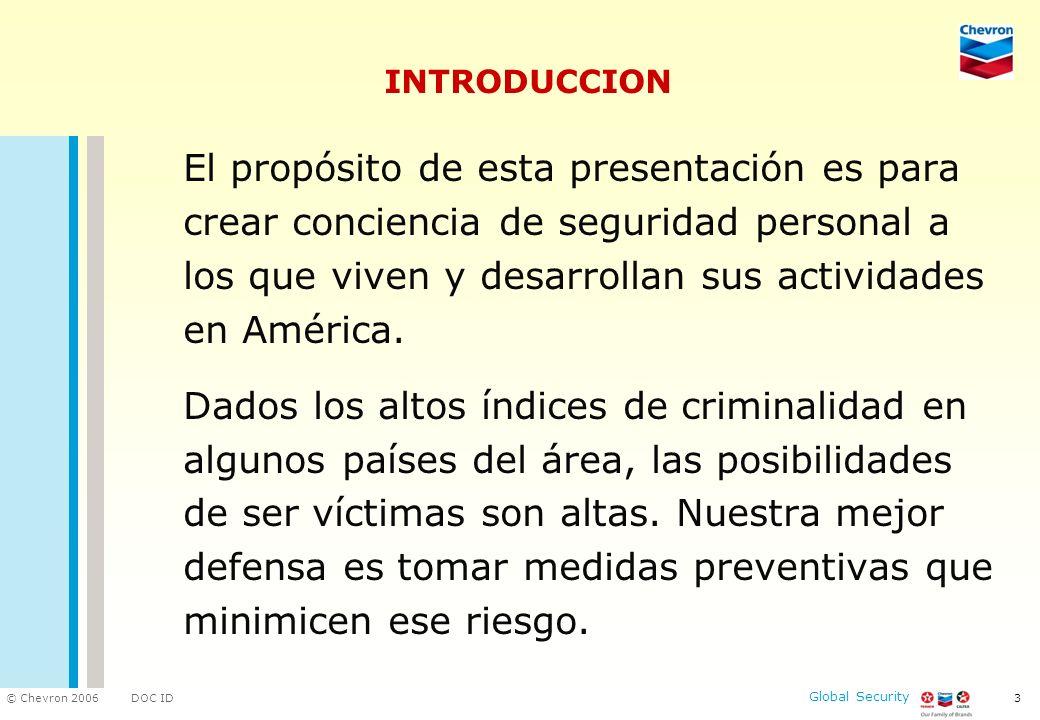 DOC ID © Chevron 2006 Global Security 4 CONTENIDO PRINCIPALES AMENAZAS PREVENCION ACCIONES DE PREVENCION CAMINANDO POR LA CALLE AL TOMAR UN TAXI EN EL ESTACIONAMIENTO CONDUCIENDO EL AUTO ABORDADO EN EL VEHICULO PARADA EN SEMAFORO EN EL CAJERO AUTOMATICO DURANTE LAS COMPRAS SI ES ATACADO VALORICE SU VIDA