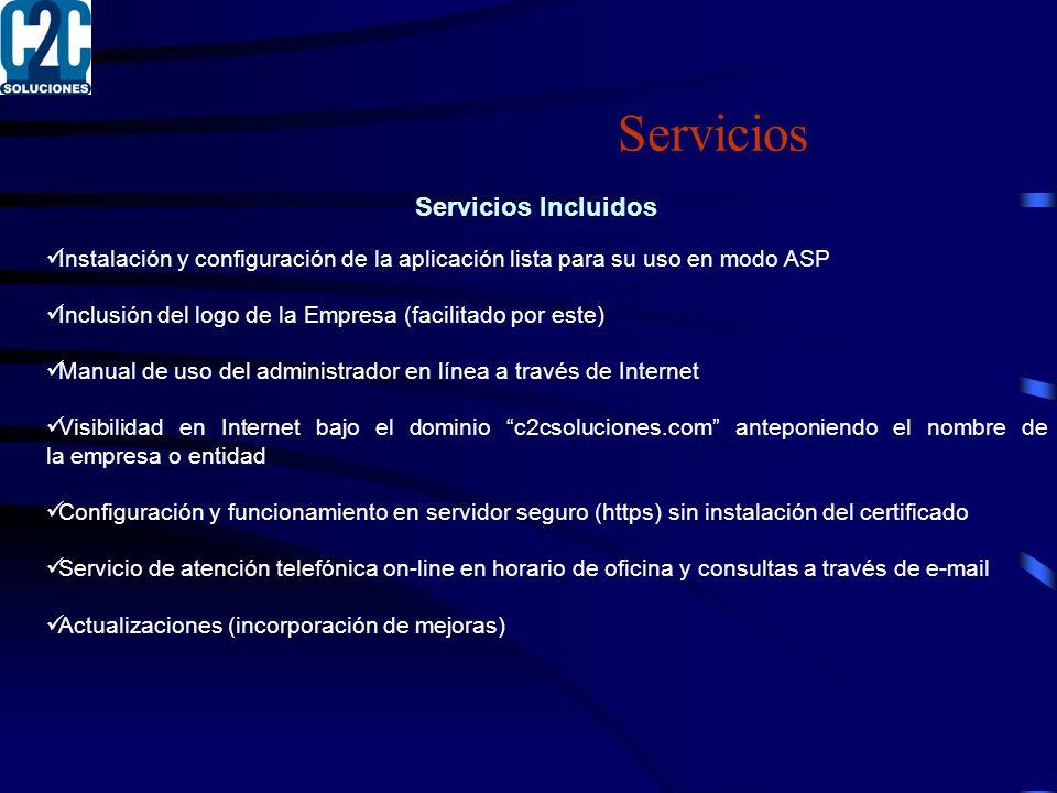 Servicios Servicios Incluidos Instalación y configuración de la aplicación lista para su uso en modo ASP Inclusión del logo de la Empresa (facilitado por este) Manual de uso del administrador en línea a través de Internet Visibilidad en Internet bajo el dominio c2csoluciones.com anteponiendo el nombre de la empresa o entidad Configuración y funcionamiento en servidor seguro (https) sin instalación del certificado Servicio de atención telefónica on-line en horario de oficina y consultas a través de e-mail Actualizaciones (incorporación de mejoras)