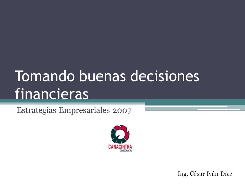 Tomando buenas decisiones financieras Estrategias Empresariales 2007 Ing. César Iván Díaz