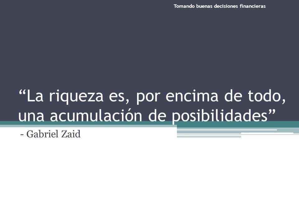 La riqueza es, por encima de todo, una acumulación de posibilidades - Gabriel Zaid Tomando buenas decisiones financieras