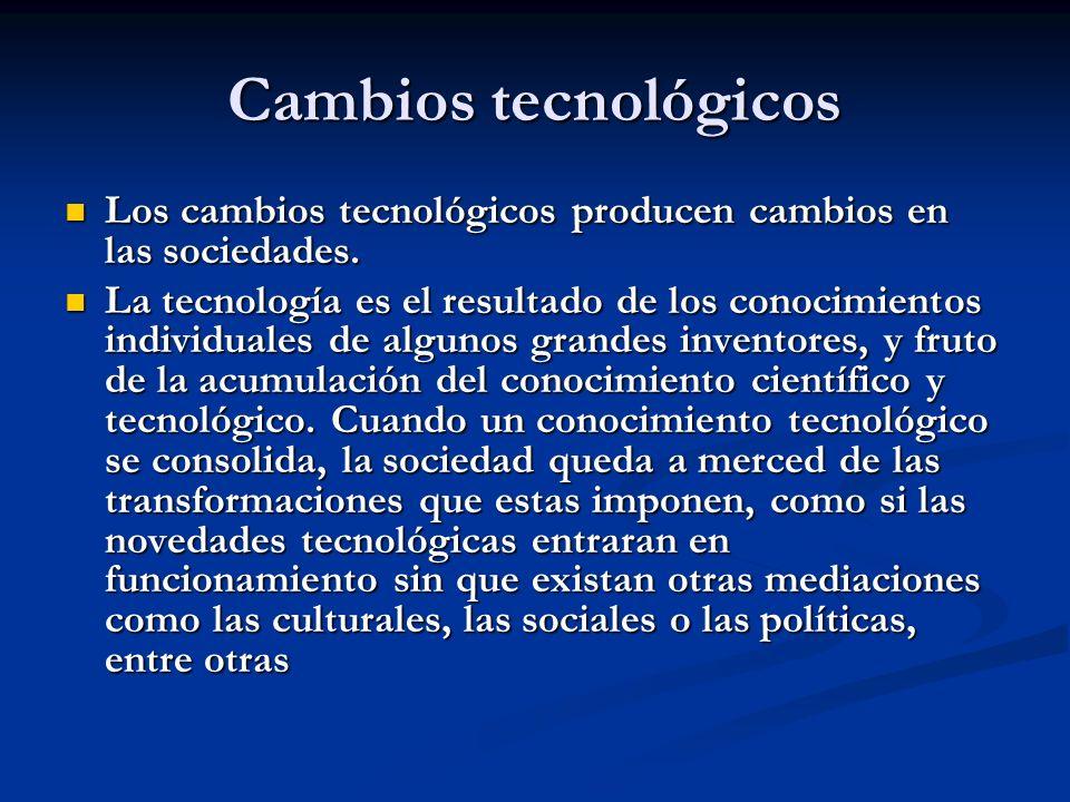 Cambios tecnológicos Los cambios tecnológicos producen cambios en las sociedades. Los cambios tecnológicos producen cambios en las sociedades. La tecn