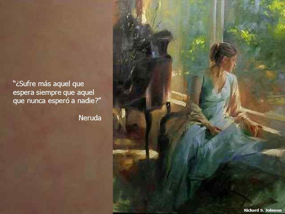 ¿Sufre más aquel que espera siempre que aquel que nunca esperó a nadie? Neruda Richard S. Johnson
