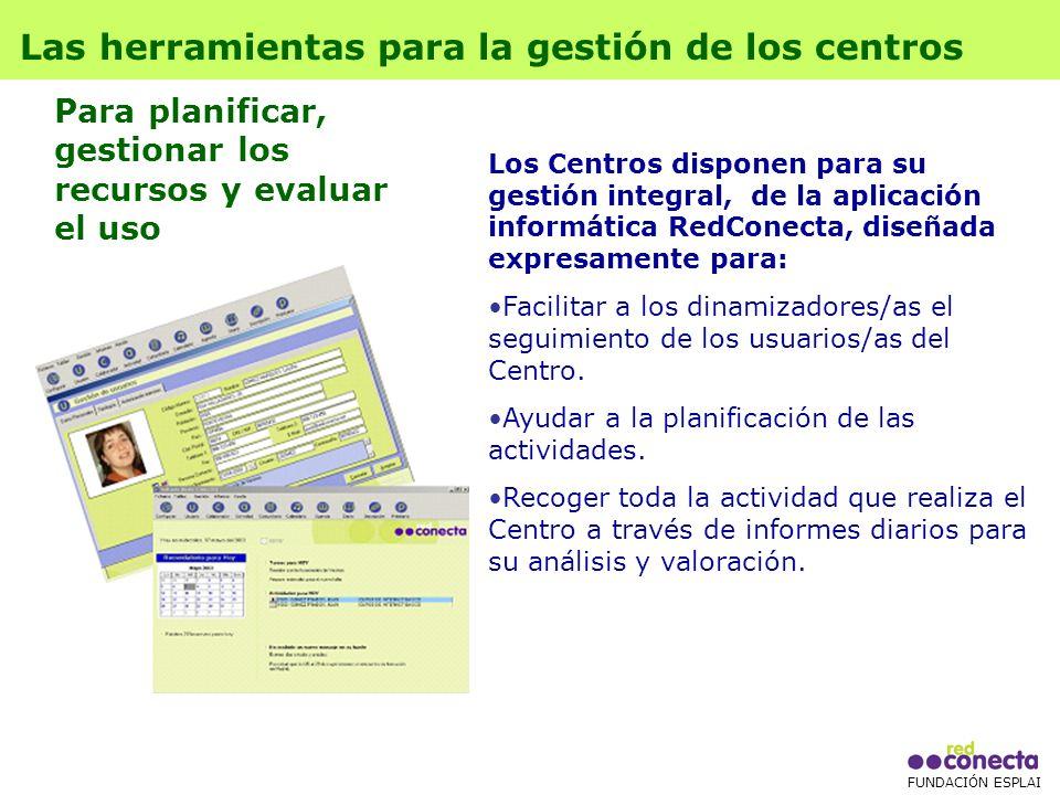 FUNDACIÓN ESPLAI Los Centros disponen para su gestión integral, de la aplicación informática RedConecta, diseñada expresamente para: Facilitar a los dinamizadores/as el seguimiento de los usuarios/as del Centro.