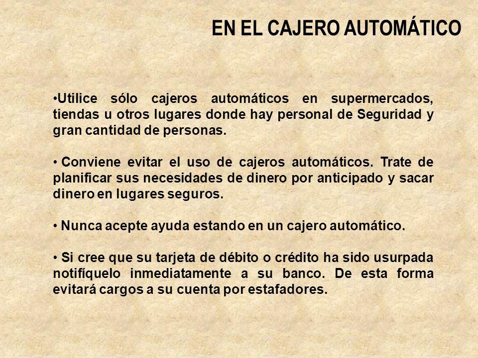 EN EL CAJERO AUTOMÁTICO Utilice sólo cajeros automáticos en supermercados, tiendas u otros lugares donde hay personal de Seguridad y gran cantidad de personas.