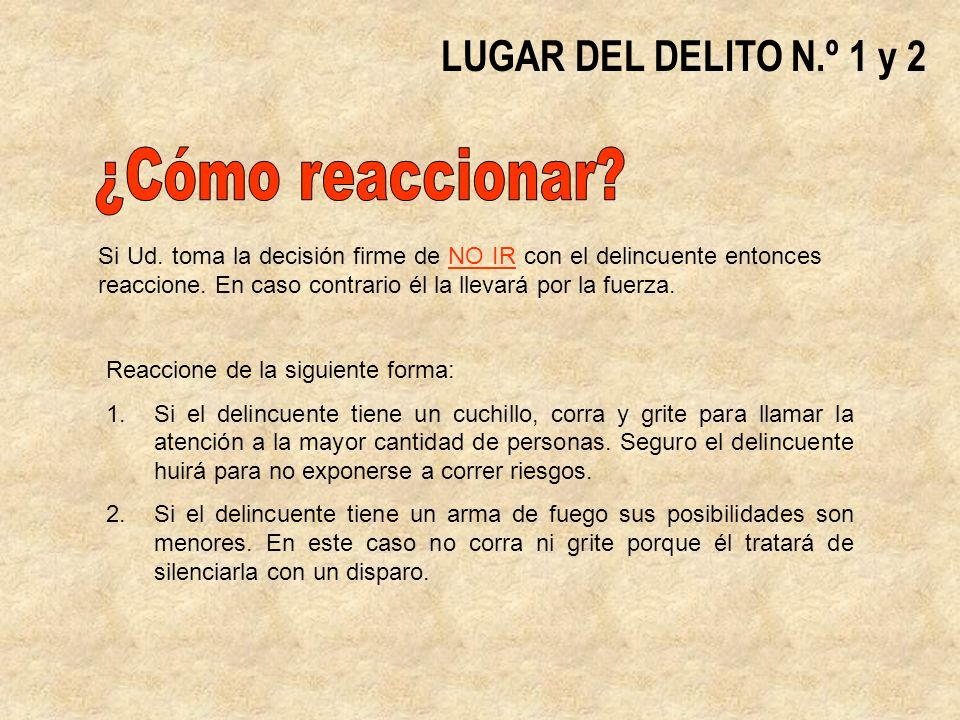 LUGAR DEL DELITO N.º 1 y 2 Reaccione de la siguiente forma: 1.Si el delincuente tiene un cuchillo, corra y grite para llamar la atención a la mayor cantidad de personas.