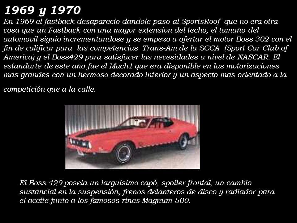 1969 y 1970 En 1969 el fastback desaparecio dandole paso al SportsRoof que no era otra cosa que un Fastback con una mayor extension del techo, el tamaño del automovil siguio incrementandose y se empezo a ofertar el motor Boss 302 con el fin de calificar para las competencias Trans-Am de la SCCA (Sport Car Club of America) y el Boss429 para satisfacer las necesidades a nivel de NASCAR.