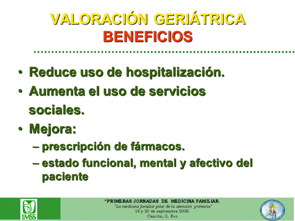 VALORACIÓN GERIÁTRICA BENEFICIOS Reduce uso de hospitalización.Reduce uso de hospitalización. Aumenta el uso de serviciosAumenta el uso de servicios s