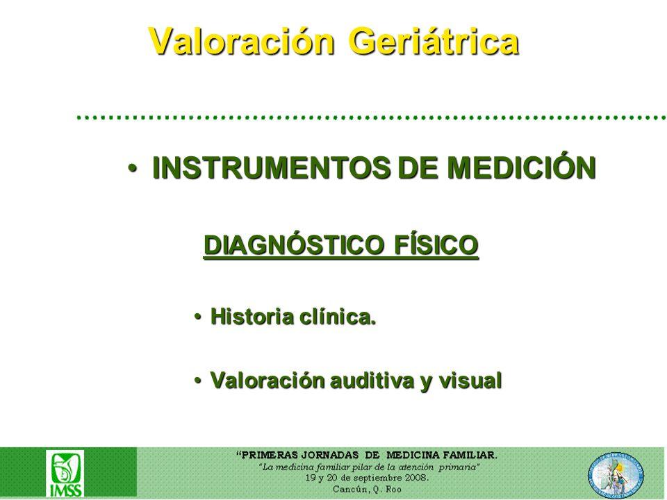 Valoración Geriátrica INSTRUMENTOS DE MEDICIÓNINSTRUMENTOS DE MEDICIÓN DIAGNÓSTICO FÍSICO DIAGNÓSTICO FÍSICO Historia clínica.Historia clínica. Valora