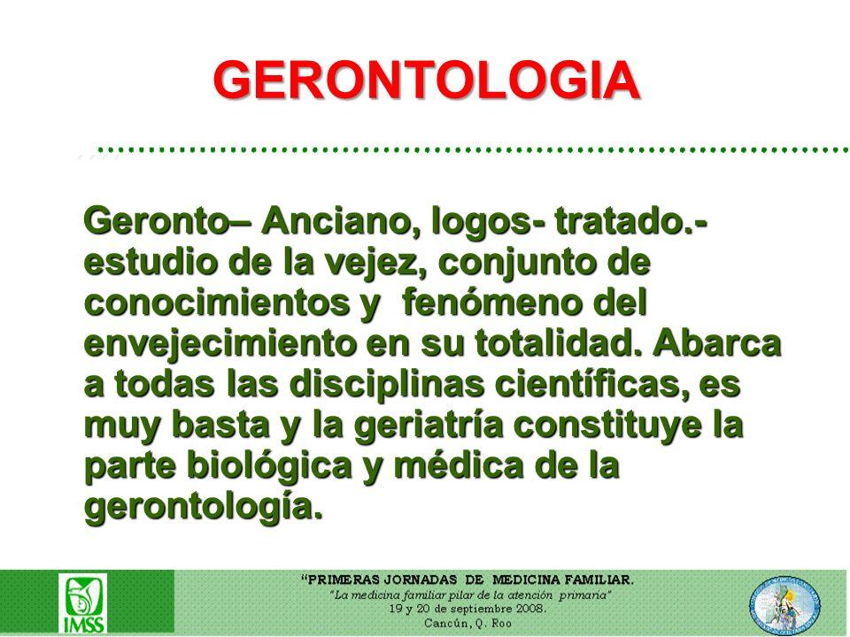 GERONTOLOGIA ´´´´ Geronto– Anciano, logos- tratado.- estudio de la vejez, conjunto de conocimientos y fenómeno del envejecimiento en su totalidad. Aba