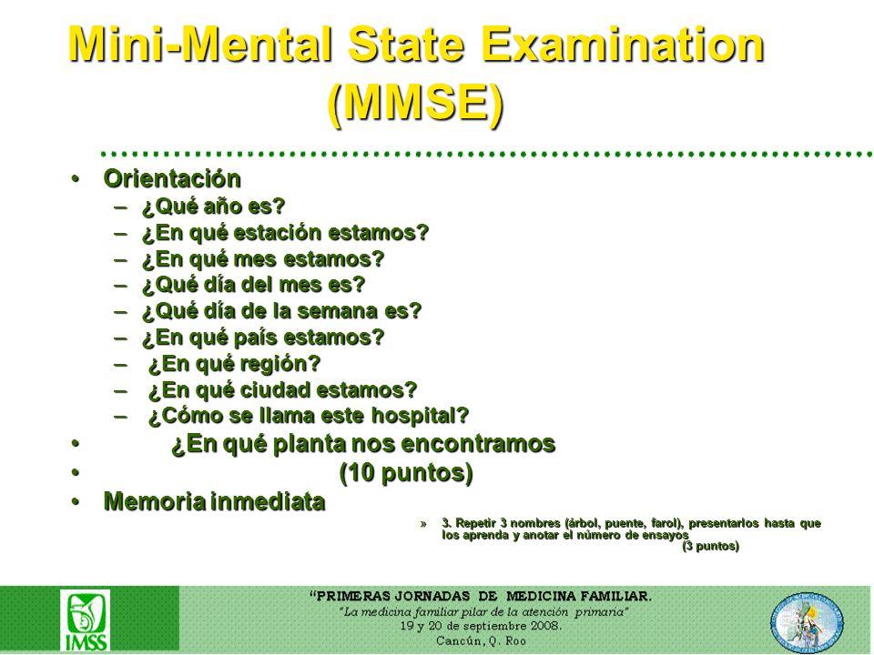 Mini-Mental State Examination (MMSE) OrientaciónOrientación –¿Qué año es? –¿En qué estación estamos? –¿En qué mes estamos? –¿Qué día del mes es? –¿Qué