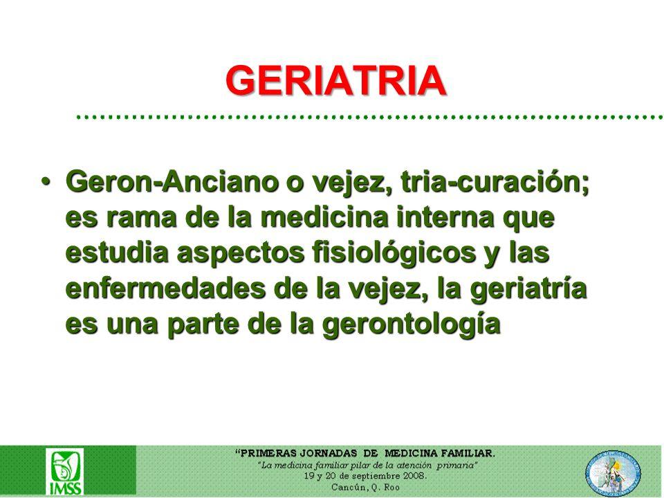 GERIATRIA Geron-Anciano o vejez, tria-curación; es rama de la medicina interna que estudia aspectos fisiológicos y las enfermedades de la vejez, la ge