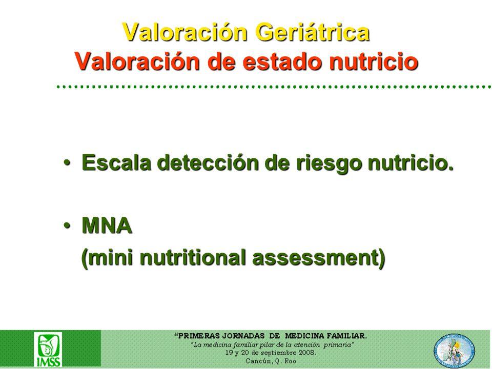 Valoración Geriátrica Valoración de estado nutricio Escala detección de riesgo nutricio.Escala detección de riesgo nutricio. MNAMNA (mini nutritional
